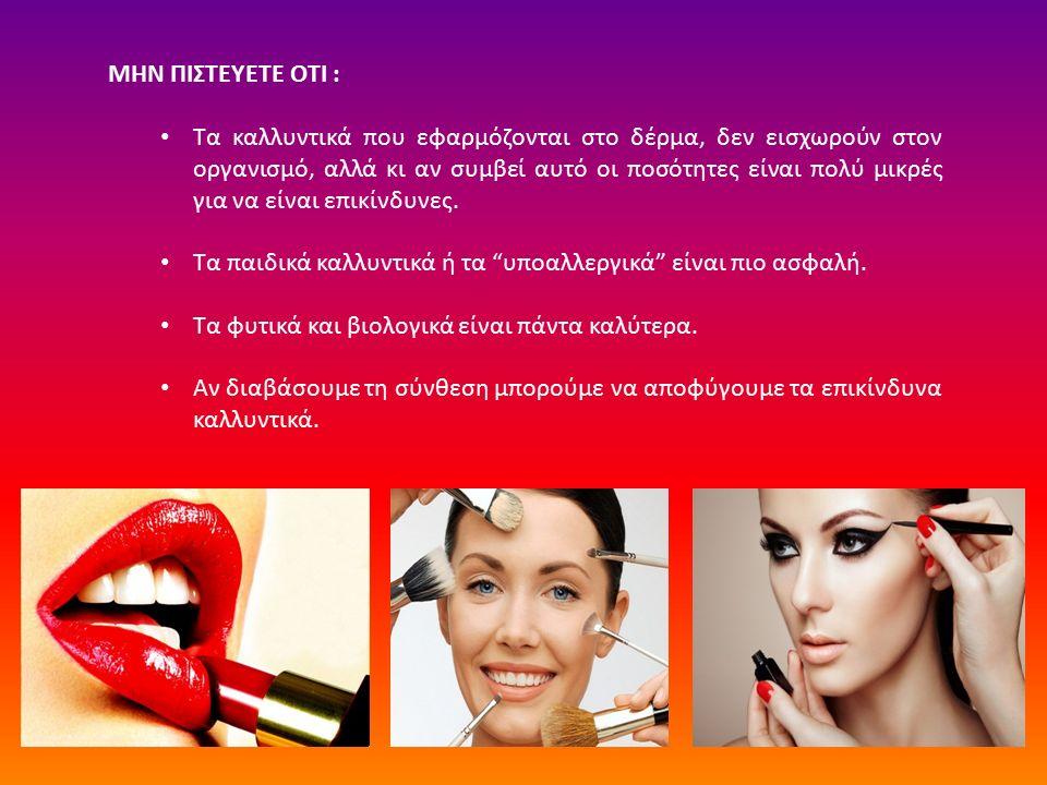 ΜΗΝ ΠΙΣΤΕΥΕΤΕ ΟΤΙ : Τα καλλυντικά που εφαρμόζονται στο δέρμα, δεν εισχωρούν στον οργανισμό, αλλά κι αν συμβεί αυτό οι ποσότητες είναι πολύ μικρές για να είναι επικίνδυνες.