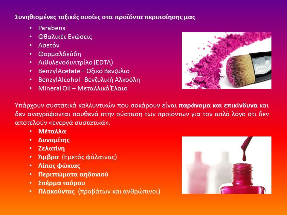 Συνηθισμένες τοξικές ουσίες στα προϊόντα περιποίησης μας Parabens Φθαλικές Ενώσεις Ασετόν Φορμαλδεΰδη Αιθυλενοδινιτρίλο (EDTA) BenzylAcetate – Οξικό Βενζύλιο BenzylAlcohol - Βενζυλική Αλκοόλη Mineral Oil – Μεταλλικό Έλαιο Υπάρχουν συστατικά καλλυντικών που σοκάρουν είναι παράνομα και επικίνδυνα και δεν αναγράφονται πουθενά στην σύσταση των προϊόντων για τον απλό λόγο ότι δεν αποτελούν «ενεργά συστατικά».