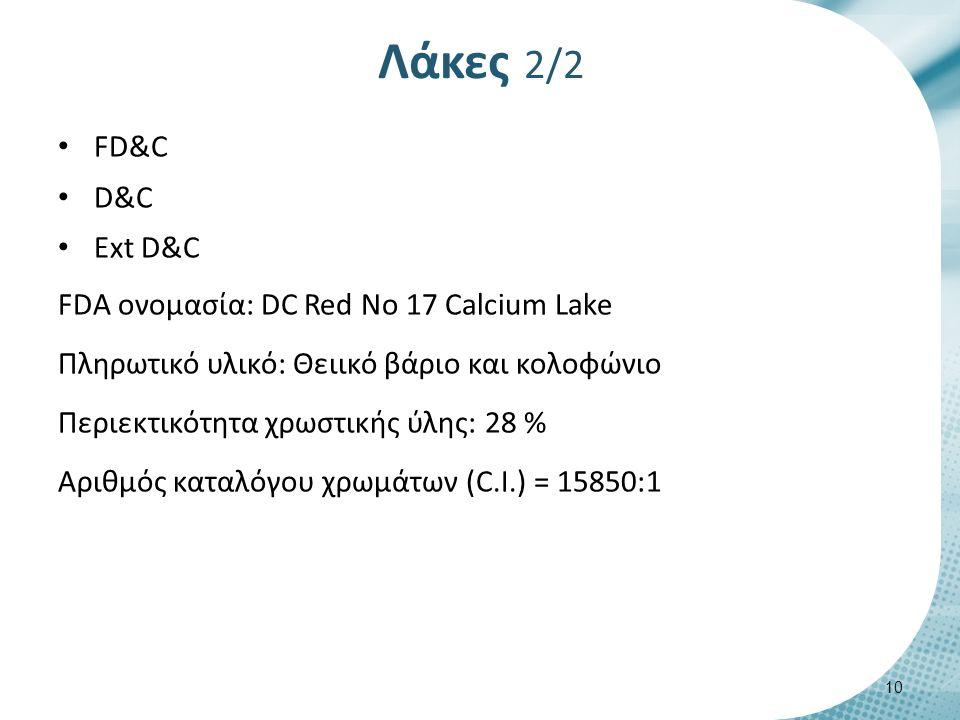 Λάκες 2/2 FD&C D&C Ext D&C FDA ονομασία: DC Red No 17 Calcium Lake Πληρωτικό υλικό: Θειικό βάριο και κολοφώνιο Περιεκτικότητα χρωστικής ύλης: 28 % Αριθμός καταλόγου χρωμάτων (C.Ι.) = 15850:1 10