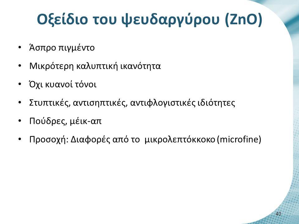 Άσπρο πιγμέντο Μικρότερη καλυπτική ικανότητα Όχι κυανοί τόνοι Στυπτικές, αντισηπτικές, αντιφλογιστικές ιδιότητες Πούδρες, μέικ-απ Προσοχή: Διαφορές από το μικρολεπτόκκοκο (microfine) Οξείδιο του ψευδαργύρου (ZnO) 40