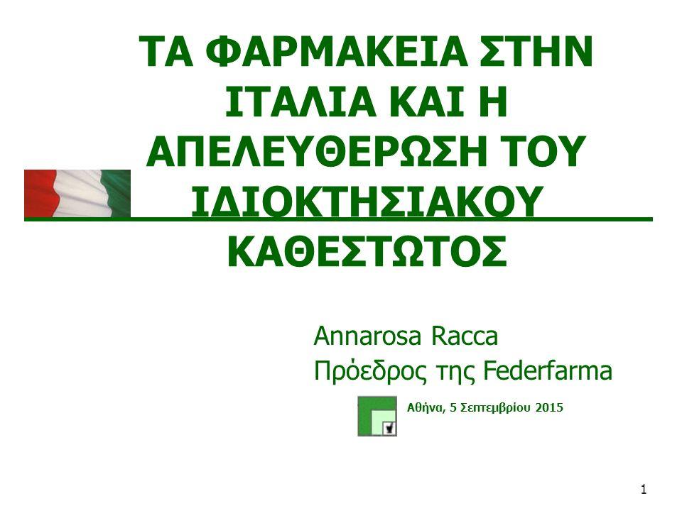 1 ΤΑ ΦΑΡΜΑΚΕΙΑ ΣΤΗΝ ΙΤΑΛΙΑ ΚΑΙ Η ΑΠΕΛΕΥΘΕΡΩΣΗ ΤΟΥ ΙΔΙΟΚΤΗΣΙΑΚΟΥ ΚΑΘΕΣΤΩΤΟΣ Αθήνα, 5 Σεπτεμβρίου 2015 Annarosa Racca Πρόεδρος της Federfarma