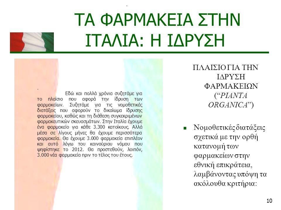 10 ΤΑ ΦΑΡΜΑΚΕΙΑ ΣΤΗΝ ΙΤΑΛΙΑ: Η ΙΔΡΥΣΗ ΠΛΑΙΣΙΟ ΓΙΑ ΤΗΝ ΙΔΡΥΣΗ ΦΑΡΜΑΚΕΙΩΝ ( PIANTA ORGANICA ) Νομοθετικές διατάξεις σχετικά με την ορθή κατανομή των φαρμακείων στην εθνική επικράτεια, λαμβάνοντας υπόψη τα ακόλουθα κριτήρια:..