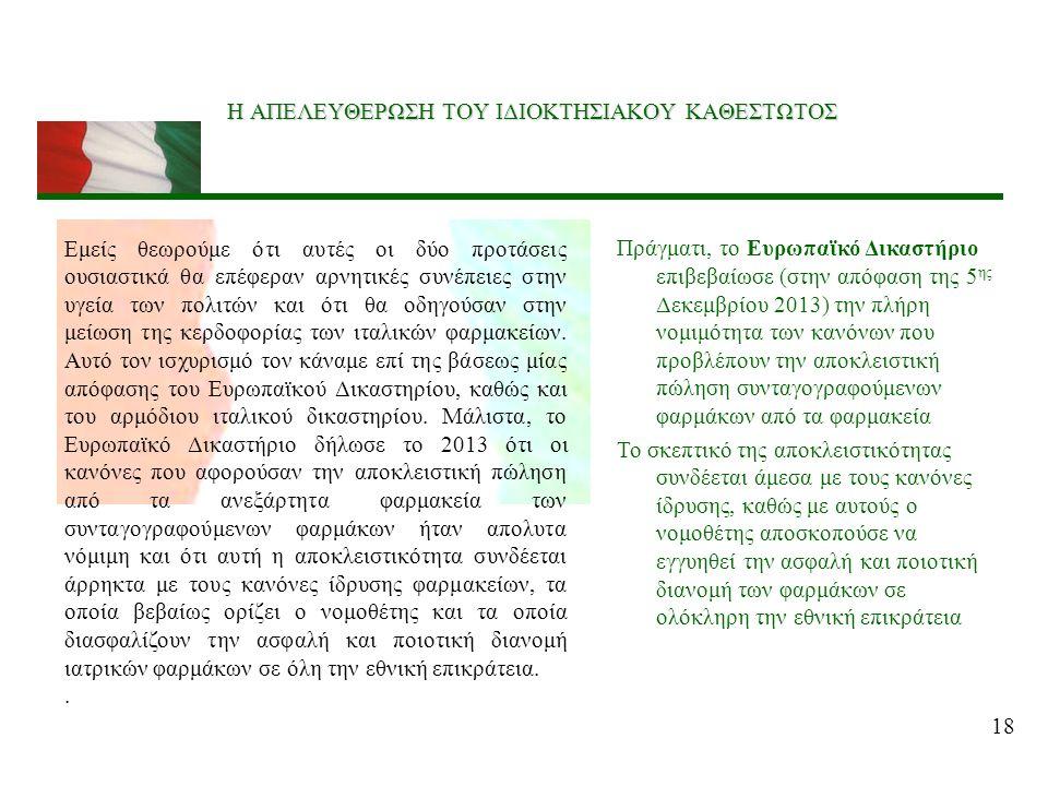 18 Η ΑΠΕΛΕΥΘΕΡΩΣΗ ΤΟΥ ΙΔΙΟΚΤΗΣΙΑΚΟΥ ΚΑΘΕΣΤΩΤΟΣ Πράγματι, το Ευρωπαϊκό Δικαστήριο επιβεβαίωσε (στην απόφαση της 5 ης Δεκεμβρίου 2013) την πλήρη νομιμότητα των κανόνων που προβλέπουν την αποκλειστική πώληση συνταγογραφούμενων φαρμάκων από τα φαρμακεία Το σκεπτικό της αποκλειστικότητας συνδέεται άμεσα με τους κανόνες ίδρυσης, καθώς με αυτούς ο νομοθέτης αποσκοπούσε να εγγυηθεί την ασφαλή και ποιοτική διανομή των φαρμάκων σε ολόκληρη την εθνική επικράτεια Εμείς θεωρούμε ότι αυτές οι δύο προτάσεις ουσιαστικά θα επέφεραν αρνητικές συνέπειες στην υγεία των πολιτών και ότι θα οδηγούσαν στην μείωση της κερδοφορίας των ιταλικών φαρμακείων.