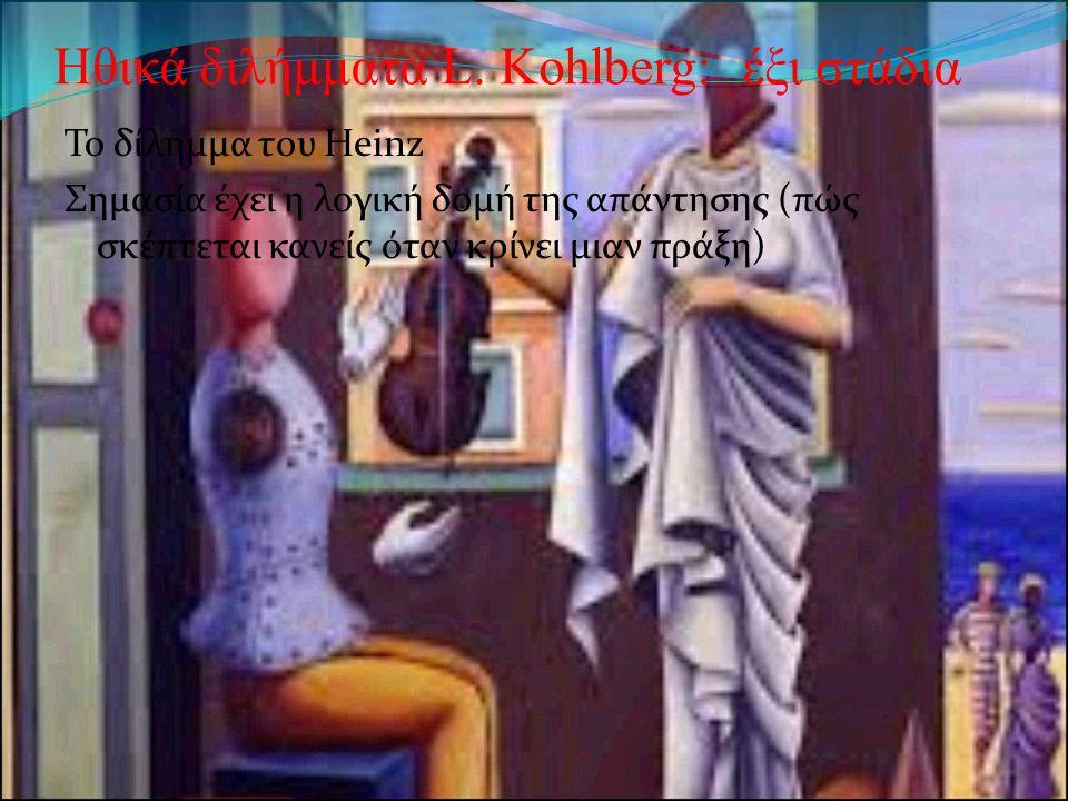 Ηθικά διλήμματα L. Kohlberg: έξι στάδια Το δίλημμα του Heinz Σημασία έχει η λογική δομή της απάντησης (πώς σκέπτεται κανείς όταν κρίνει μιαν πράξη)
