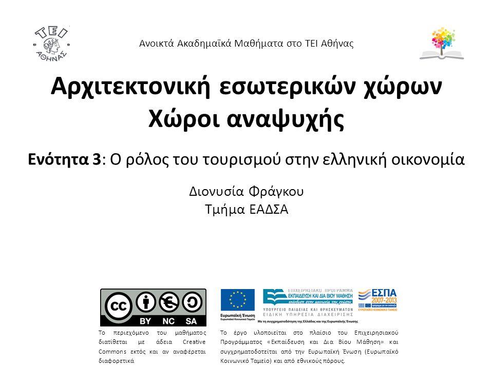 Αρχιτεκτονική εσωτερικών χώρων Χώροι αναψυχής Ενότητα 3: Ο ρόλος του τουρισμού στην ελληνική οικονομία Διονυσία Φράγκου Τμήμα ΕΑΔΣΑ Ανοικτά Ακαδημαϊκά Μαθήματα στο ΤΕΙ Αθήνας Το περιεχόμενο του μαθήματος διατίθεται με άδεια Creative Commons εκτός και αν αναφέρεται διαφορετικά Το έργο υλοποιείται στο πλαίσιο του Επιχειρησιακού Προγράμματος «Εκπαίδευση και Δια Βίου Μάθηση» και συγχρηματοδοτείται από την Ευρωπαϊκή Ένωση (Ευρωπαϊκό Κοινωνικό Ταμείο) και από εθνικούς πόρους.