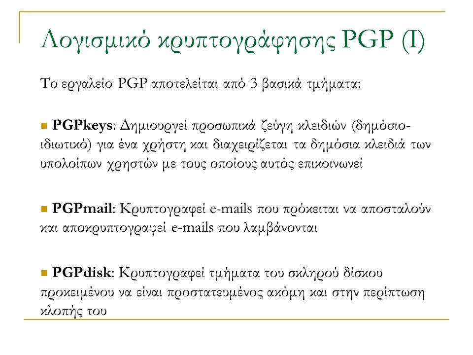Λογισμικό κρυπτογράφησης PGP (Ι) Το εργαλείο PGP αποτελείται από 3 βασικά τμήματα: PGPkeys: Δημιουργεί προσωπικά ζεύγη κλειδιών (δημόσιο- ιδιωτικό) για ένα χρήστη και διαχειρίζεται τα δημόσια κλειδιά των υπολοίπων χρηστών με τους οποίους αυτός επικοινωνεί PGPmail: Κρυπτογραφεί e-mails που πρόκειται να αποσταλούν και αποκρυπτογραφεί e-mails που λαμβάνονται PGPdisk: Κρυπτογραφεί τμήματα του σκληρού δίσκου προκειμένου να είναι προστατευμένος ακόμη και στην περίπτωση κλοπής του