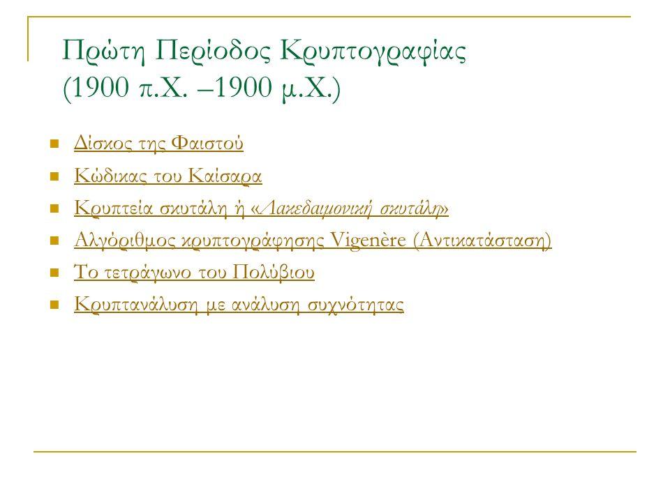 Δίσκος της Φαιστού Κώδικας του Καίσαρα Κρυπτεία σκυτάλη ή «Λακεδαιμονική σκυτάλη» Κρυπτεία σκυτάλη ή «Λακεδαιμονική σκυτάλη» Αλγόριθμος κρυπτογράφησης Vigenère (Αντικατάσταση) Το τετράγωνο του Πολύβιου Κρυπτανάλυση με ανάλυση συχνότητας Πρώτη Περίοδος Κρυπτογραφίας (1900 π.Χ.