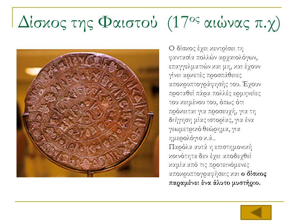 Δίσκος της Φαιστού (17 ος αιώνας π.χ) Ο δίσκος έχει κεντρίσει τη φαντασία πολλών αρχαιολόγων, επαγγελματιών και μη, και έχουν γίνει αρκετές προσπάθειες αποκρυπτογράφησής του.