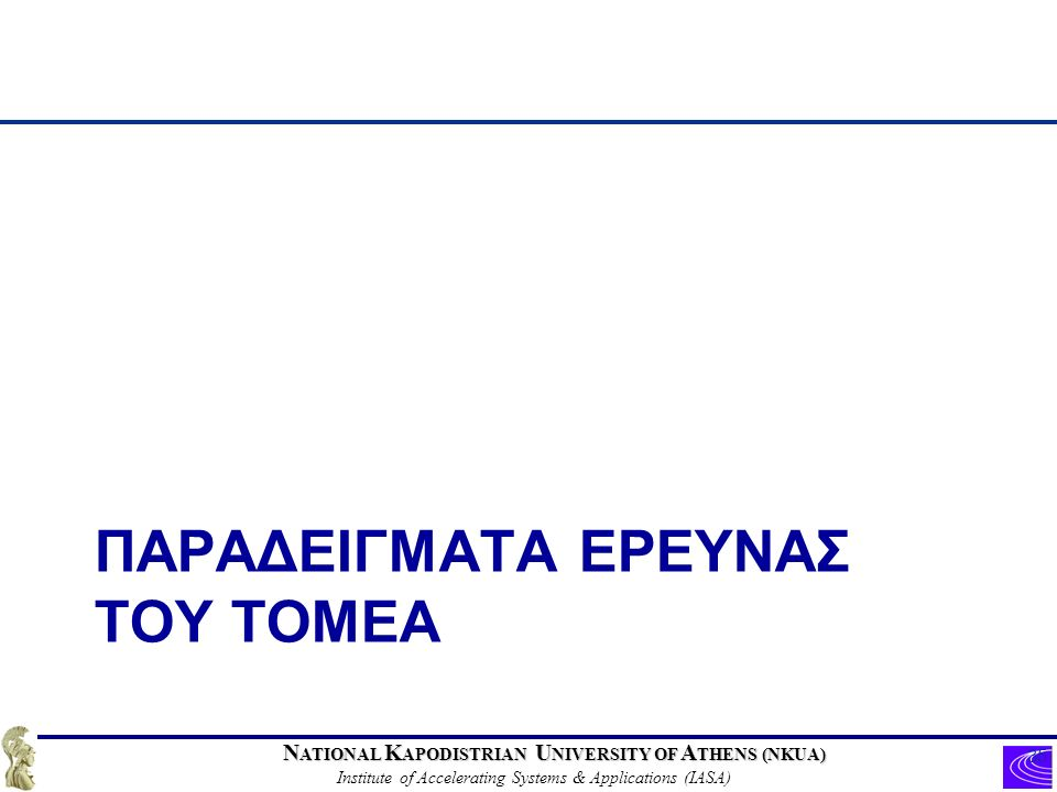 N ATIONAL K APODISTRIAN U NIVERSITY OF A THENS (NKUA) Institute of Accelerating Systems & Applications (IASA) ΠΑΡΑΔΕΙΓΜΑΤΑ ΕΡΕΥΝΑΣ ΤΟΥ ΤΟΜΕΑ 35