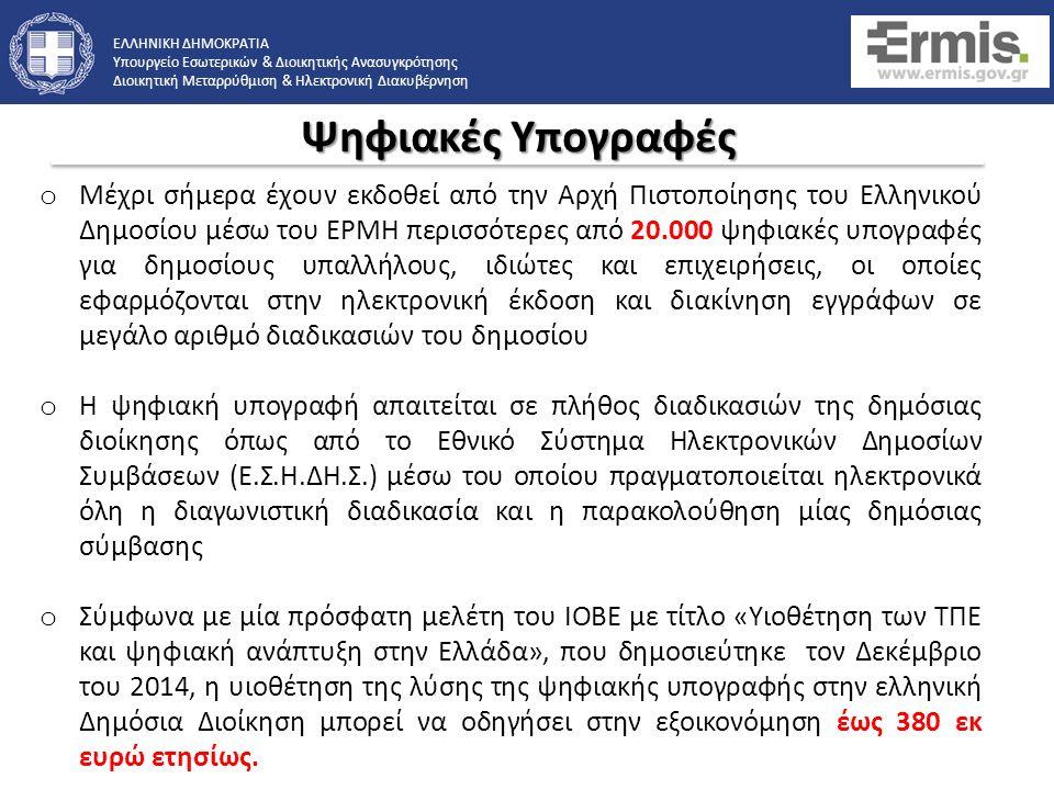 ΕΛΛΗΝΙΚΗ ΔΗΜΟΚΡΑΤΙΑ Υπουργείο Εσωτερικών & Διοικητικής Ανασυγκρότησης Διοικητική Μεταρρύθμιση & Ηλεκτρονική Διακυβέρνηση o Μέχρι σήμερα έχουν εκδοθεί από την Αρχή Πιστοποίησης του Ελληνικού Δημοσίου μέσω του ΕΡΜΗ περισσότερες από 20.000 ψηφιακές υπογραφές για δημοσίους υπαλλήλους, ιδιώτες και επιχειρήσεις, οι οποίες εφαρμόζονται στην ηλεκτρονική έκδοση και διακίνηση εγγράφων σε μεγάλο αριθμό διαδικασιών του δημοσίου o Η ψηφιακή υπογραφή απαιτείται σε πλήθος διαδικασιών της δημόσιας διοίκησης όπως από το Εθνικό Σύστημα Ηλεκτρονικών Δημοσίων Συμβάσεων (Ε.Σ.Η.ΔΗ.Σ.) μέσω του οποίου πραγματοποιείται ηλεκτρονικά όλη η διαγωνιστική διαδικασία και η παρακολούθηση μίας δημόσιας σύμβασης o Σύμφωνα με μία πρόσφατη μελέτη του ΙΟΒΕ με τίτλο «Υιοθέτηση των ΤΠΕ και ψηφιακή ανάπτυξη στην Ελλάδα», που δημοσιεύτηκε τον Δεκέμβριο του 2014, η υιοθέτηση της λύσης της ψηφιακής υπογραφής στην ελληνική Δημόσια Διοίκηση μπορεί να οδηγήσει στην εξοικονόμηση έως 380 εκ ευρώ ετησίως.
