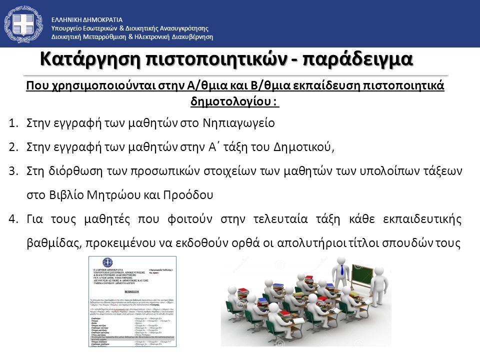 ΕΛΛΗΝΙΚΗ ΔΗΜΟΚΡΑΤΙΑ Υπουργείο Εσωτερικών & Διοικητικής Ανασυγκρότησης Διοικητική Μεταρρύθμιση & Ηλεκτρονική Διακυβέρνηση Κατάργηση πιστοποιητικών - παράδειγμα Που χρησιμοποιούνται στην Α/θμια και Β/θμια εκπαίδευση πιστοποιητικά δημοτολογίου : 1.Στην εγγραφή των μαθητών στο Νηπιαγωγείο 2.Στην εγγραφή των μαθητών στην Α΄ τάξη του Δημοτικού, 3.Στη διόρθωση των προσωπικών στοιχείων των μαθητών των υπολοίπων τάξεων στο Βιβλίο Μητρώου και Προόδου 4.Για τους μαθητές που φοιτούν στην τελευταία τάξη κάθε εκπαιδευτικής βαθμίδας, προκειμένου να εκδοθούν ορθά οι απολυτήριοι τίτλοι σπουδών τους