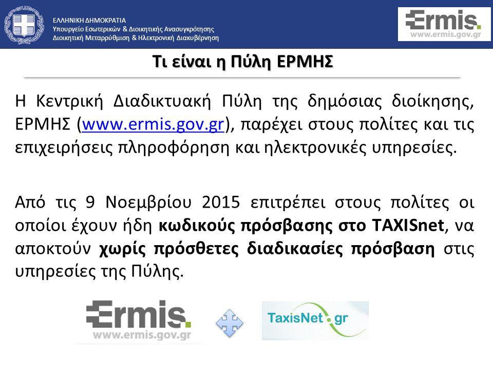 ΕΛΛΗΝΙΚΗ ΔΗΜΟΚΡΑΤΙΑ Υπουργείο Εσωτερικών & Διοικητικής Ανασυγκρότησης Διοικητική Μεταρρύθμιση & Ηλεκτρονική Διακυβέρνηση Η Κεντρική Διαδικτυακή Πύλη της δημόσιας διοίκησης, ΕΡΜΗΣ (www.ermis.gov.gr), παρέχει στους πολίτες και τις επιχειρήσεις πληροφόρηση και ηλεκτρονικές υπηρεσίες.www.ermis.gov.gr Από τις 9 Νοεμβρίου 2015 επιτρέπει στους πολίτες οι οποίοι έχουν ήδη κωδικούς πρόσβασης στο TAXISnet, να αποκτούν χωρίς πρόσθετες διαδικασίες πρόσβαση στις υπηρεσίες της Πύλης.