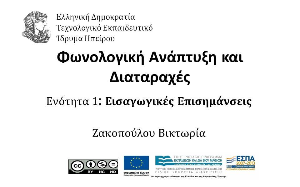 1 Φωνολογική Ανάπτυξη και Διαταραχές Ενότητα 1 : Εισαγωγικές Επισημάνσεις Ζακοπούλου Βικτωρία Ελληνική Δημοκρατία Τεχνολογικό Εκπαιδευτικό Ίδρυμα Ηπείρου