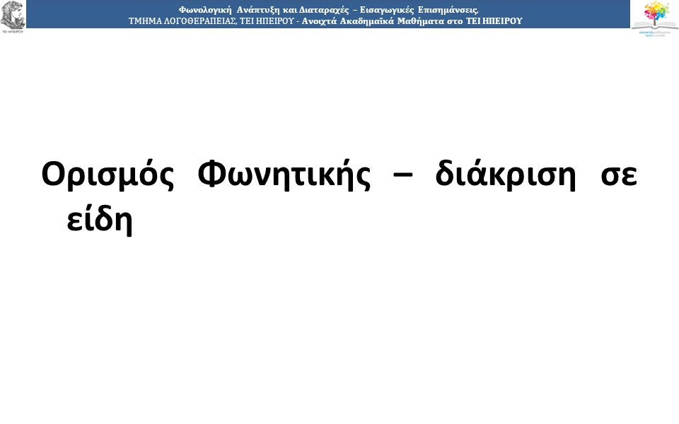 1515 Φωνολογική Ανάπτυξη και Διαταραχές – Εισαγωγικές Επισημάνσεις, ΤΜΗΜΑ ΛΟΓΟΘΕΡΑΠΕΙΑΣ, ΤΕΙ ΗΠΕΙΡΟΥ - Ανοιχτά Ακαδημαϊκά Μαθήματα στο ΤΕΙ ΗΠΕΙΡΟΥ Ορισμός Φωνητικής – διάκριση σε είδη
