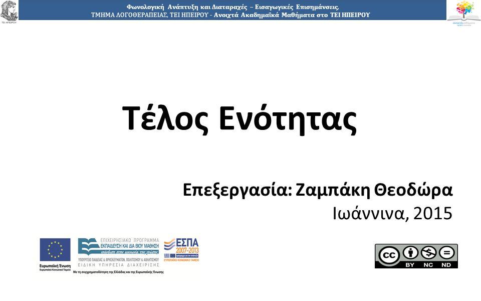 2727 Φωνολογική Ανάπτυξη και Διαταραχές – Εισαγωγικές Επισημάνσεις, ΤΜΗΜΑ ΛΟΓΟΘΕΡΑΠΕΙΑΣ, ΤΕΙ ΗΠΕΙΡΟΥ - Ανοιχτά Ακαδημαϊκά Μαθήματα στο ΤΕΙ ΗΠΕΙΡΟΥ Τέλος Ενότητας Επεξεργασία: Ζαμπάκη Θεοδώρα Ιωάννινα, 2015