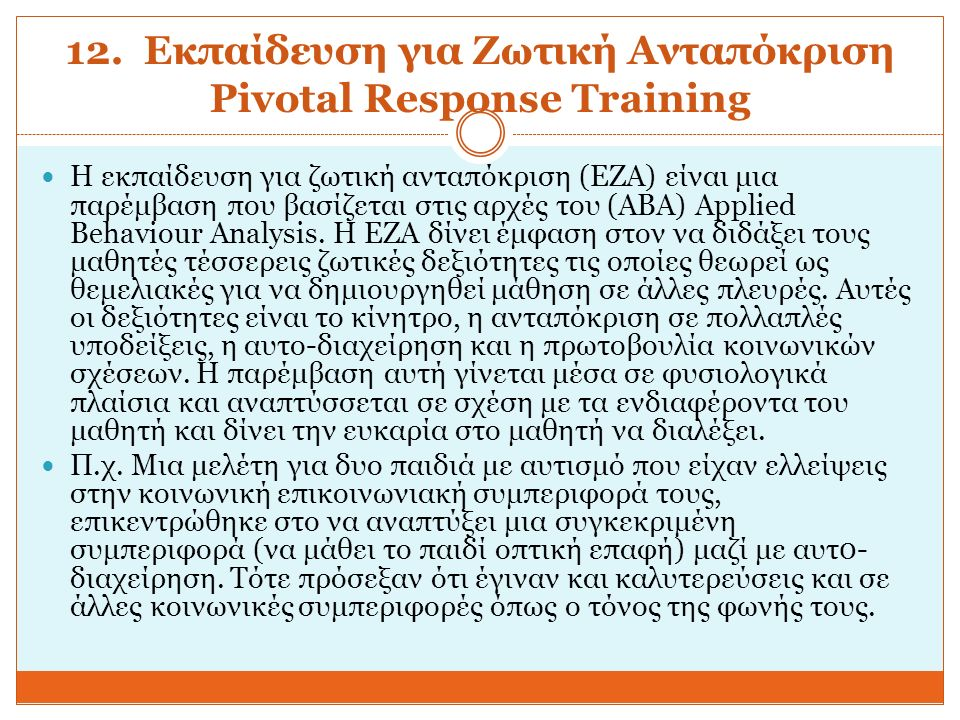 12. Εκπαίδευση για Ζωτική Ανταπόκριση Pivotal Response Training Η εκπαίδευση για ζωτική ανταπόκριση (EZA) είναι μια παρέμβαση που βασίζεται στις αρχές
