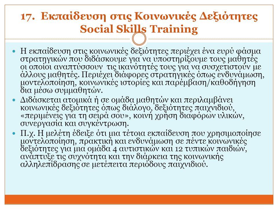 17. Εκπαίδευση στις Κοινωνικές Δεξιότητες Social Skills Training Η εκπαίδευση στις κοινωνικές δεξιότητες περιέχει ένα ευρύ φάσμα στρατηγικών που διδάσ