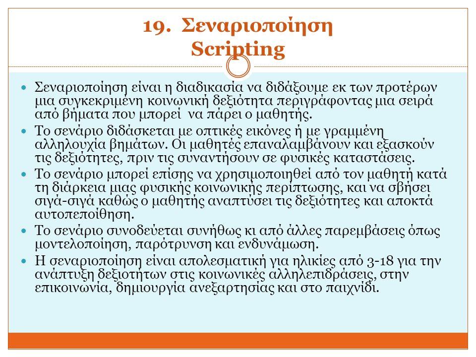 19. Σεναριοποίηση Scripting Σεναριοποίηση είναι η διαδικασία να διδάξουμε εκ των προτέρων μια συγκεκριμένη κοινωνική δεξιότητα περιγράφοντας μια σειρά