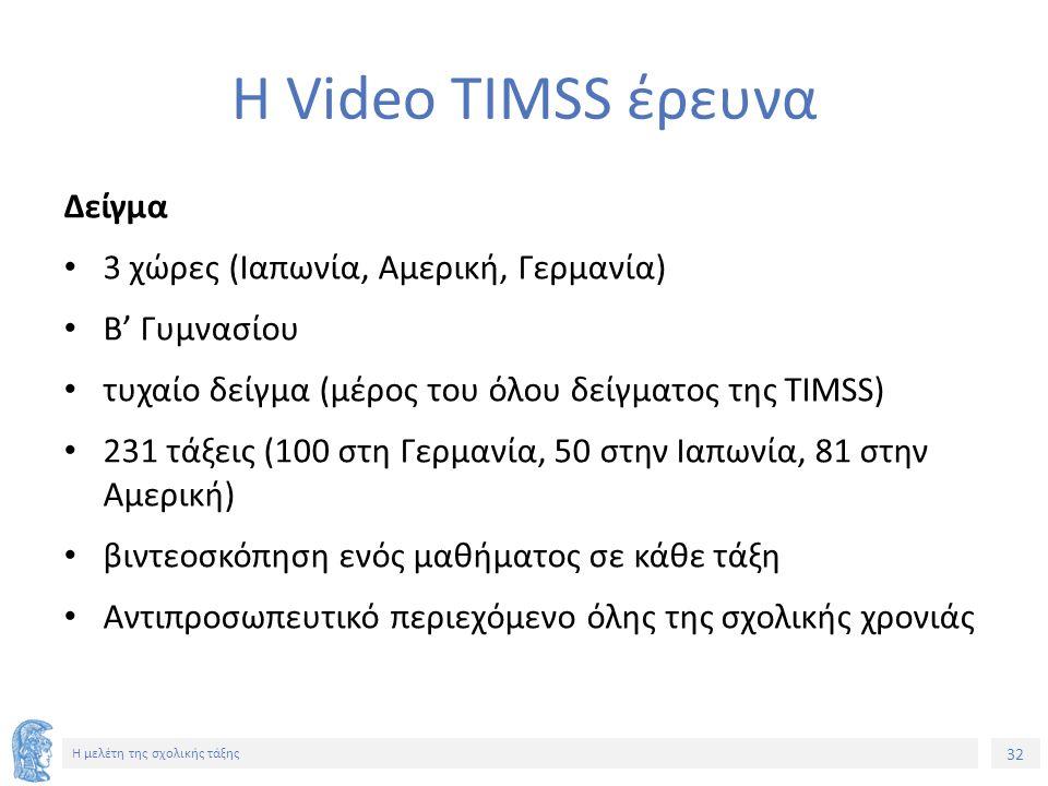 32 Η μελέτη της σχολικής τάξης Η Video TIMSS έρευνα Δείγμα 3 χώρες (Ιαπωνία, Αμερική, Γερμανία) Β' Γυμνασίου τυχαίο δείγμα (μέρος του όλου δείγματος της ΤΙΜSS) 231 τάξεις (100 στη Γερμανία, 50 στην Ιαπωνία, 81 στην Αμερική) βιντεοσκόπηση ενός μαθήματος σε κάθε τάξη Αντιπροσωπευτικό περιεχόμενο όλης της σχολικής χρονιάς