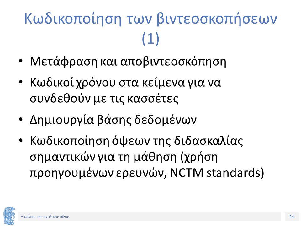 34 Η μελέτη της σχολικής τάξης Κωδικοποίηση των βιντεοσκοπήσεων (1) Μετάφραση και αποβιντεοσκόπηση Κωδικοί χρόνου στα κείμενα για να συνδεθούν με τις κασσέτες Δημιουργία βάσης δεδομένων Κωδικοποίηση όψεων της διδασκαλίας σημαντικών για τη μάθηση (χρήση προηγουμένων ερευνών, NCTM standards)