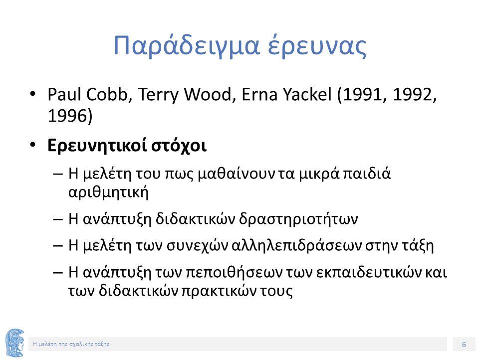 6 Η μελέτη της σχολικής τάξης Παράδειγμα έρευνας Paul Cobb, Terry Wood, Erna Yackel (1991, 1992, 1996) Ερευνητικοί στόχοι – Η μελέτη του πως μαθαίνουν τα μικρά παιδιά αριθμητική – Η ανάπτυξη διδακτικών δραστηριοτήτων – Η μελέτη των συνεχών αλληλεπιδράσεων στην τάξη – Η ανάπτυξη των πεποιθήσεων των εκπαιδευτικών και των διδακτικών πρακτικών τους