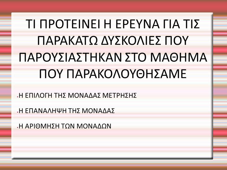 ΤΙ ΠΡΟΤΕΙΝΕΙ Η ΕΡΕΥΝΑ ΓΙΑ ΤΙΣ ΠΑΡΑΚΑΤΩ ΔΥΣΚΟΛΙΕΣ ΠΟΥ ΠΑΡΟΥΣΙΑΣΤΗΚΑΝ ΣΤΟ ΜΑΘΗΜΑ ΠΟΥ ΠΑΡΑΚΟΛΟΥΘΗΣΑΜΕ Η ΕΠΙΛΟΓΗ ΤΗΣ ΜΟΝΑΔΑΣ ΜΕΤΡΗΣΗΣ Η ΕΠΑΝΑΛΗΨΗ ΤΗΣ ΜΟΝΑΔΑΣ Η ΑΡΙΘΜΗΣΗ ΤΩΝ ΜΟΝΑΔΩΝ