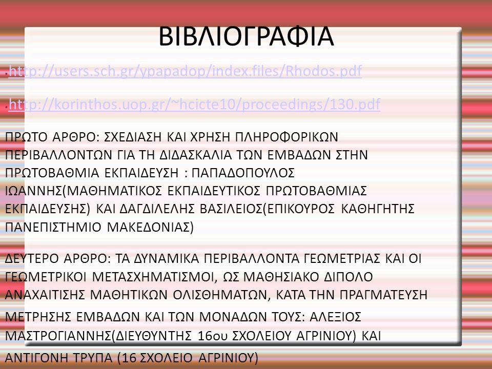 ΒΙΒΛΙΟΓΡΑΦΙΑ http://users.sch.gr/ypapadop/index.files/Rhodos.pdf http://korinthos.uop.gr/~hcicte10/proceedings/130.pdf ΠΡΩΤΟ ΑΡΘΡΟ: ΣΧΕΔΙΑΣΗ ΚΑΙ ΧΡΗΣΗ ΠΛΗΡΟΦΟΡΙΚΩΝ ΠΕΡΙΒΑΛΛΟΝΤΩΝ ΓΙΑ ΤΗ ΔΙΔΑΣΚΑΛΙΑ ΤΩΝ ΕΜΒΑΔΩΝ ΣΤΗΝ ΠΡΩΤΟΒΑΘΜΙΑ ΕΚΠΑΙΔΕΥΣΗ : ΠΑΠΑΔΟΠΟΥΛΟΣ ΙΩΑΝΝΗΣ(ΜΑΘΗΜΑΤΙΚΟΣ ΕΚΠΑΙΔΕΥΤΙΚΟΣ ΠΡΩΤΟΒΑΘΜΙΑΣ ΕΚΠΑΙΔΕΥΣΗΣ) ΚΑΙ ΔΑΓΔΙΛΕΛΗΣ ΒΑΣΙΛΕΙΟΣ(ΕΠΙΚΟΥΡΟΣ ΚΑΘΗΓΗΤΗΣ ΠΑΝΕΠΙΣΤΗΜΙΟ ΜΑΚΕΔΟΝΙΑΣ) ΔΕΥΤΕΡΟ ΑΡΘΡΟ: ΤΑ ΔΥΝΑΜΙΚΑ ΠΕΡΙΒΑΛΛΟΝΤΑ ΓΕΩΜΕΤΡΙΑΣ ΚΑΙ ΟΙ ΓΕΩΜΕΤΡΙΚΟΙ ΜΕΤΑΣΧΗΜΑΤΙΣΜΟΙ, ΩΣ ΜΑΘΗΣΙΑΚΟ ΔΙΠΟΛΟ ΑΝΑΧΑΙΤΙΣΗΣ ΜΑΘΗΤΙΚΩΝ ΟΛΙΣΘΗΜΑΤΩΝ, ΚΑΤΑ ΤΗΝ ΠΡΑΓΜΑΤΕΥΣΗ ΜΕΤΡΗΣΗΣ ΕΜΒΑΔΩΝ ΚΑΙ ΤΩΝ ΜΟΝΑΔΩΝ ΤΟΥΣ: ΑΛΕΞΙΟΣ ΜΑΣΤΡΟΓΙΑΝΝΗΣ(ΔΙΕΥΘΥΝΤΗΣ 16ου ΣΧΟΛΕΙΟΥ ΑΓΡΙΝΙΟΥ) ΚΑΙ ΑΝΤΙΓΟΝΗ ΤΡΥΠΑ (16 ΣΧΟΛΕΙΟ ΑΓΡΙΝΙΟΥ)