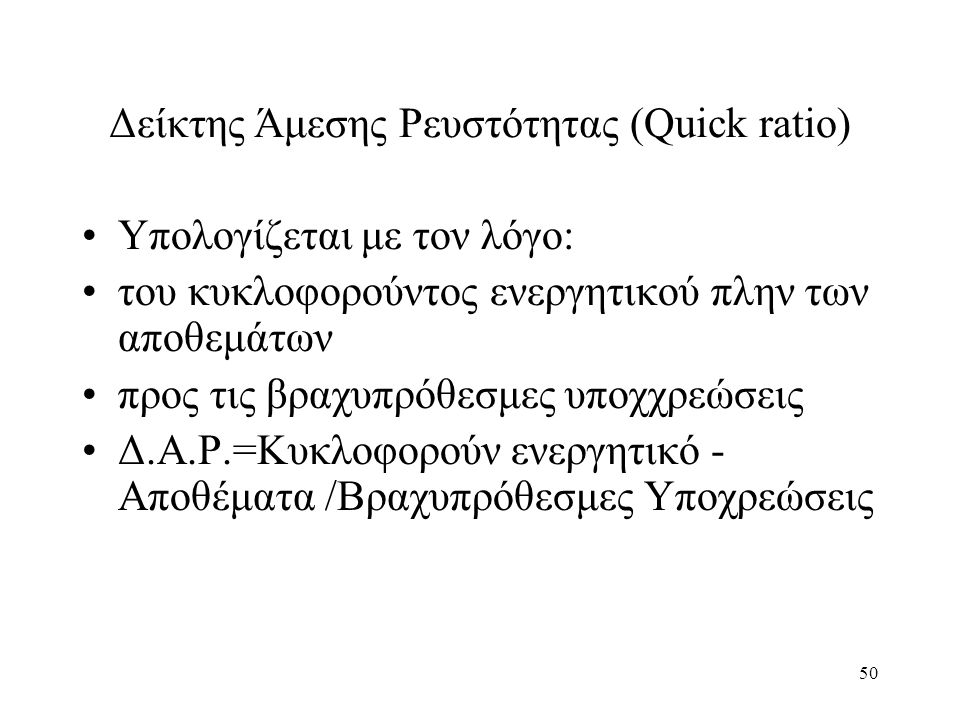 50 Δείκτης Άμεσης Ρευστότητας (Quick ratio) Υπολογίζεται με τον λόγο: του κυκλοφορούντος ενεργητικού πλην των αποθεμάτων προς τις βραχυπρόθεσμες υποχχρεώσεις Δ.Α.Ρ.=Κυκλοφορούν ενεργητικό - Αποθέματα /Βραχυπρόθεσμες Υποχρεώσεις