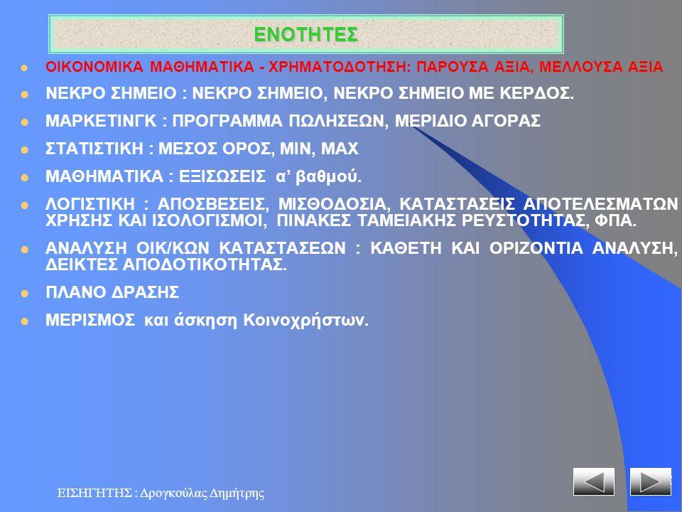 ΕΙΣΗΓΗΤΗΣ : Δρογκούλας Δημήτρης 3 ΘΕΜΑΤΑ (SOS) ΘΕΩΡΙΑ & ΕΡΓΑΣΤΗΡΙΟ ΜΕΛΟΥΣΑ ΑΞΙΑ ΠΑΡΟΥΣΑ ΑΞΙΑ ΝΕΚΡΟ ΣΗΜΕΙΟ ΜΕΡΙΔΙΟ ΑΓΟΡΑΣ ΑΠΟΤΕΛΕΣΜΑΤΑ ΧΡΗΣΗΣ ΙΣΟΛΟΓΙΣΜΟΣ ΤΑΜΕΙΑΚΗ ΡΕΥΣΤΟΤΗΤΑ ΑΠΟΣΒΕΣΕΙΣ ΜΙΣΘΟΔΟΣΙΑ ΦΠΑ ΣΤΑΤΙΣΤΙΚΗ BUDGETING - ΠΛΑΝΟ ΔΡΑΣΗΣ ΔΕΙΚΤΕΣ ΑΠΟΔΟΤΙΚΟΤΗΤΑΣ ΜΕΡΙΣΜΟΣ