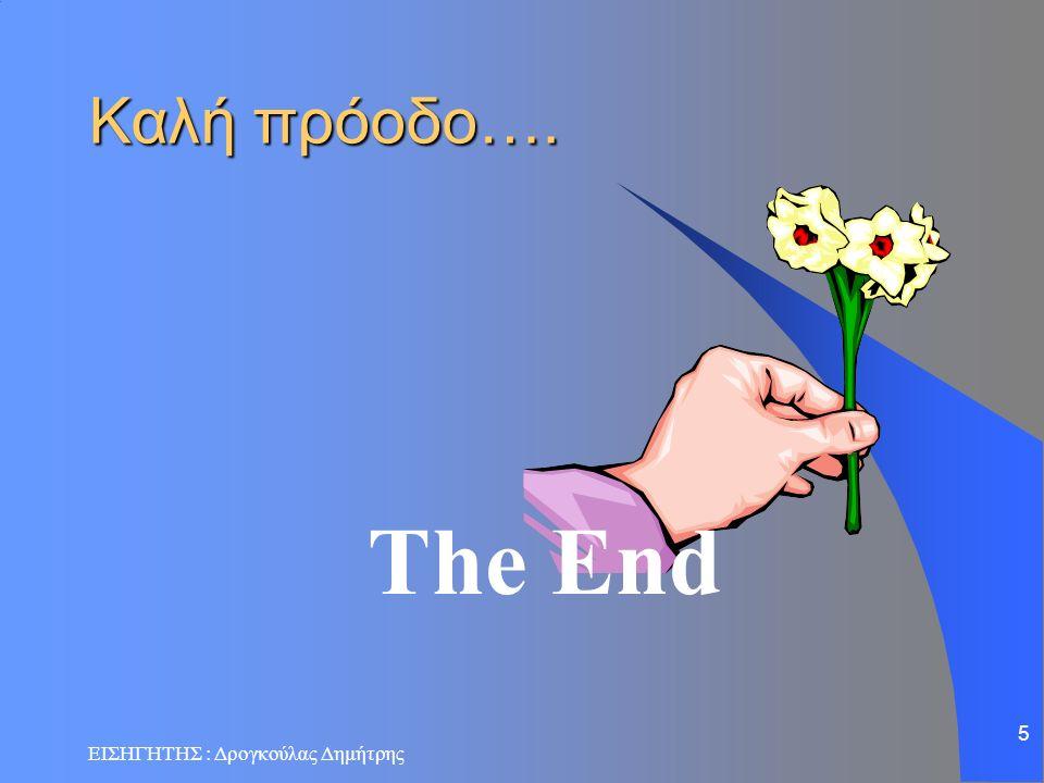 ΕΙΣΗΓΗΤΗΣ : Δρογκούλας Δημήτρης 5 The End Καλή πρόοδο….