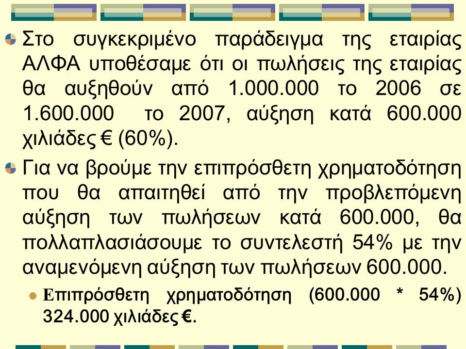 Στο συγκεκριμένο παράδειγμα της εταιρίας ΑΛΦΑ υποθέσαμε ότι οι πωλήσεις της εταιρίας θα αυξηθούν από 1.000.000 το 2006 σε 1.600.000 το 200 7, αύξηση κατά 600.000 χιλιάδες € (60%).