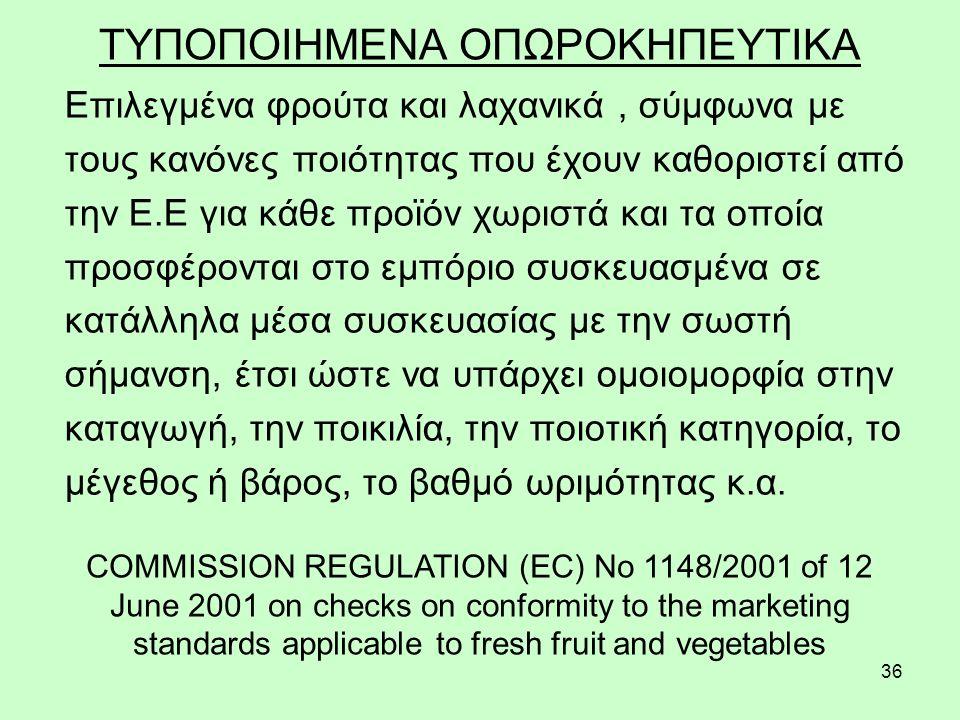 36 ΤΥΠΟΠΟΙΗΜΕΝΑ ΟΠΩΡΟΚΗΠΕΥΤΙΚΑ Επιλεγμένα φρούτα και λαχανικά, σύμφωνα με τους κανόνες ποιότητας που έχουν καθοριστεί από την Ε.Ε για κάθε προϊόν χωριστά και τα οποία προσφέρονται στο εμπόριο συσκευασμένα σε κατάλληλα μέσα συσκευασίας με την σωστή σήμανση, έτσι ώστε να υπάρχει ομοιομορφία στην καταγωγή, την ποικιλία, την ποιοτική κατηγορία, το μέγεθος ή βάρος, το βαθμό ωριμότητας κ.α.