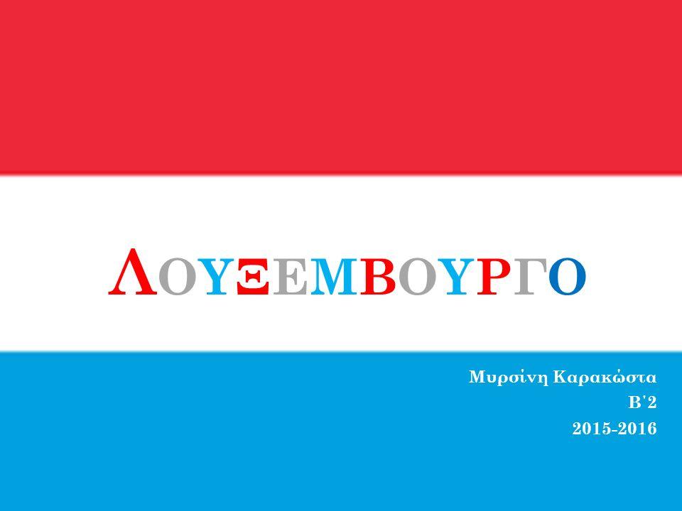ΛΟΥΞΕΜΒΟYΡΓΟΛΟΥΞΕΜΒΟYΡΓΟ Μυρσίνη Καρακώστα Β΄2 2015-2016