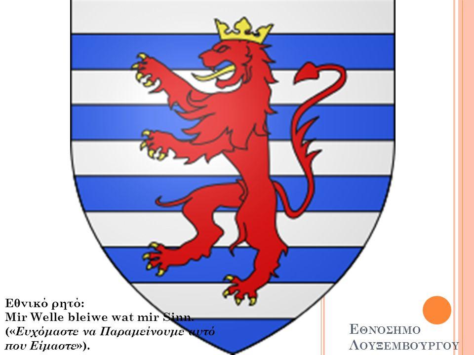 Ε ΘΝΌΣΗΜΟ Λ ΟΥΞΕΜΒΟΎΡΓΟΥ Εθνικό ρητό: Mir Welle bleiwe wat mir Sinn.