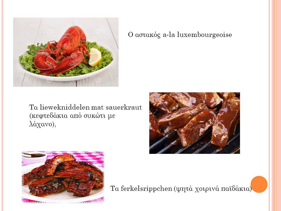 Τα ferkelsrippchen (ψητά χοιρινά παϊδάκια) Τα liewekniddelen mat sauerkraut (κεφτεδάκια από συκώτι με λάχανο), Ο αστακός a-la luxembourgeoise