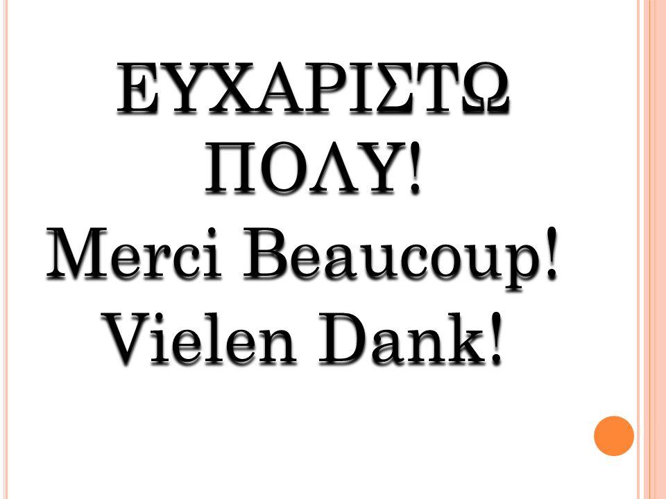 ΕΥΧΑΡΙΣΤΩ ΠΟΛΥ! Μerci Beaucoup! Vielen Dank! ΕΥΧΑΡΙΣΤΩ ΠΟΛΥ! Μerci Beaucoup! Vielen Dank!