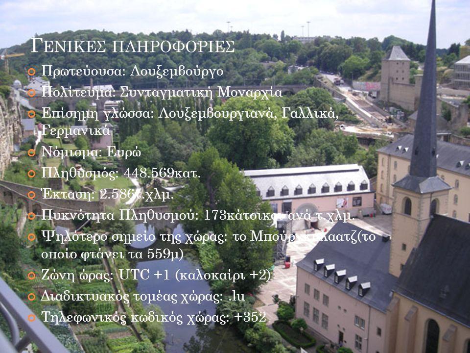 Γ ΕΝΙΚΕΣ ΠΛΗΡΟΦΟΡΙΕΣ Πρωτεύουσα: Λουξεμβούργο Πολίτευμα: Συνταγματική Μοναρχία Επίσημη γλώσσα: Λουξεμβουργιανά, Γαλλικά, Γερμανικά Νόμισμα: Ευρώ Πληθυσμός: 448.569κατ.