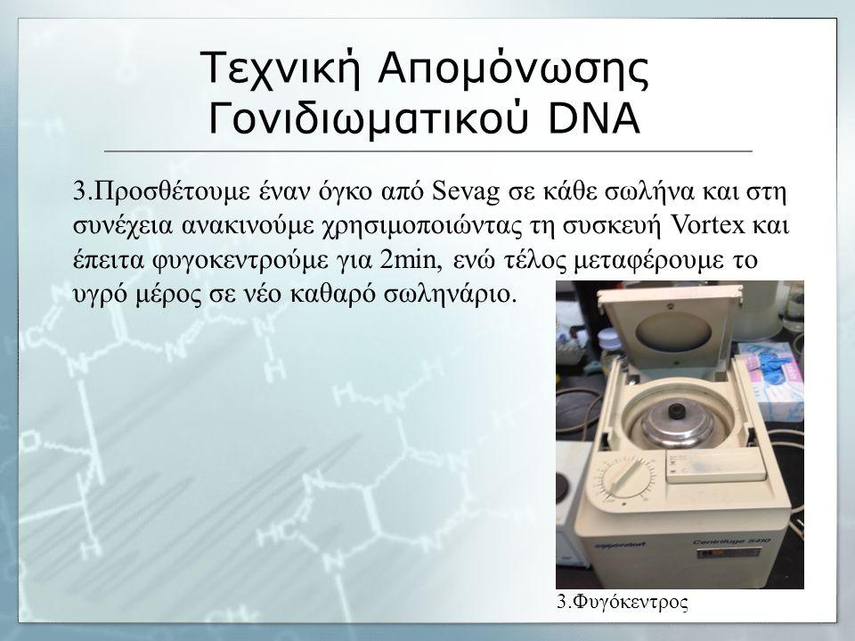 Τεχνική Απομόνωσης Γονιδιωματικού DNA 3.Προσθέτουμε έναν όγκο από Sevag σε κάθε σωλήνα και στη συνέχεια ανακινούμε χρησιμοποιώντας τη συσκευή Vortex και έπειτα φυγοκεντρούμε για 2min, ενώ τέλος μεταφέρουμε το υγρό μέρος σε νέο καθαρό σωληνάριο.