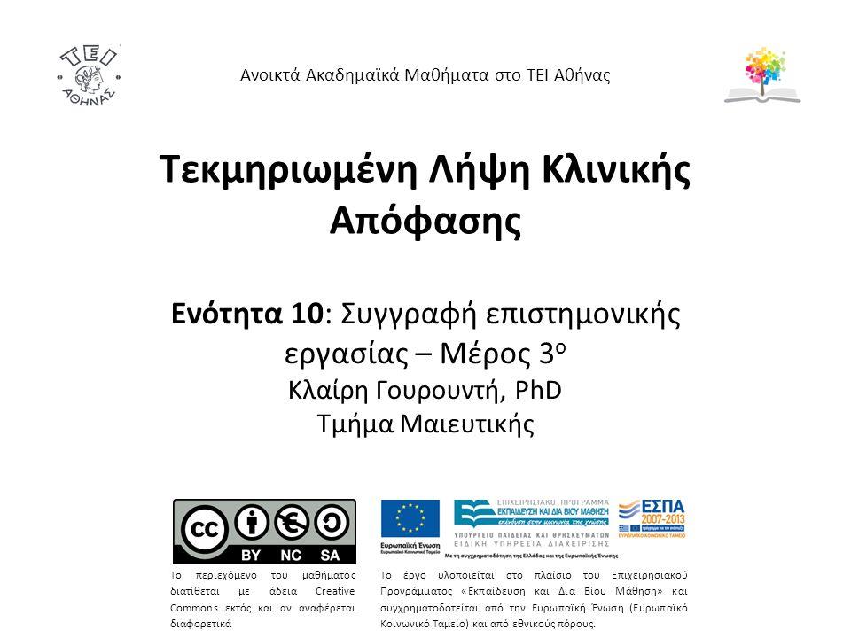 Τεκμηριωμένη Λήψη Κλινικής Απόφασης Ενότητα 10: Συγγραφή επιστημονικής εργασίας – Μέρος 3 ο Κλαίρη Γουρουντή, PhD Τμήμα Μαιευτικής Ανοικτά Ακαδημαϊκά Μαθήματα στο ΤΕΙ Αθήνας Το περιεχόμενο του μαθήματος διατίθεται με άδεια Creative Commons εκτός και αν αναφέρεται διαφορετικά Το έργο υλοποιείται στο πλαίσιο του Επιχειρησιακού Προγράμματος «Εκπαίδευση και Δια Βίου Μάθηση» και συγχρηματοδοτείται από την Ευρωπαϊκή Ένωση (Ευρωπαϊκό Κοινωνικό Ταμείο) και από εθνικούς πόρους.