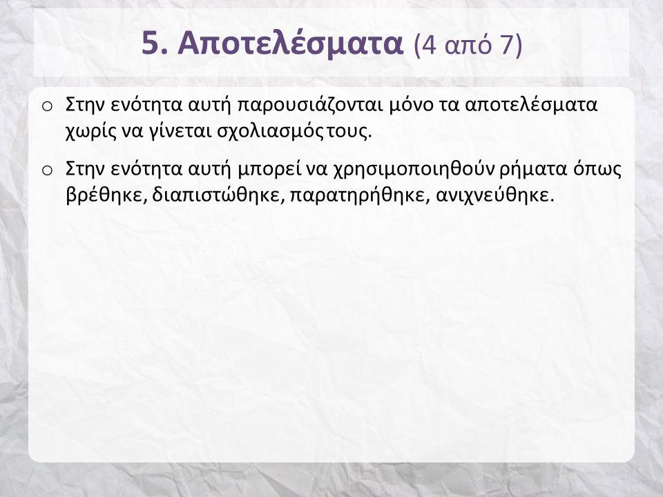 5. Αποτελέσματα (4 από 7) o Στην ενότητα αυτή παρουσιάζονται μόνο τα αποτελέσματα χωρίς να γίνεται σχολιασμός τους. o Στην ενότητα αυτή μπορεί να χρησ