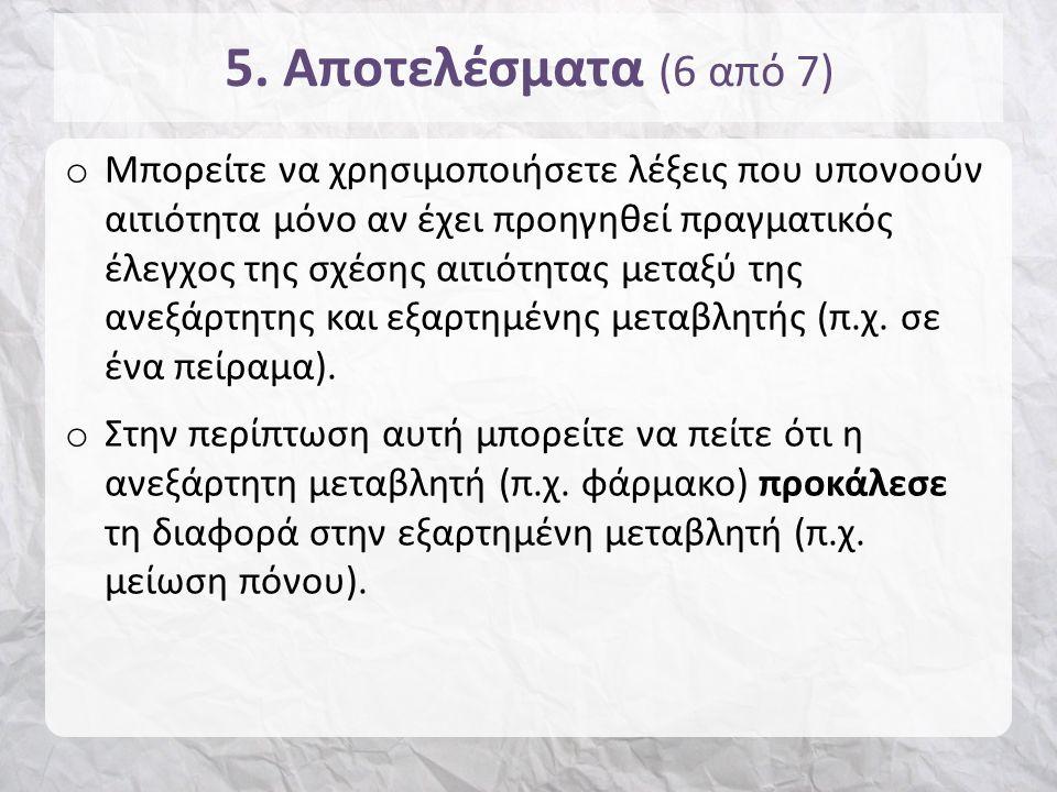 5. Αποτελέσματα (6 από 7) o Μπορείτε να χρησιμοποιήσετε λέξεις που υπονοούν αιτιότητα μόνο αν έχει προηγηθεί πραγματικός έλεγχος της σχέσης αιτιότητας