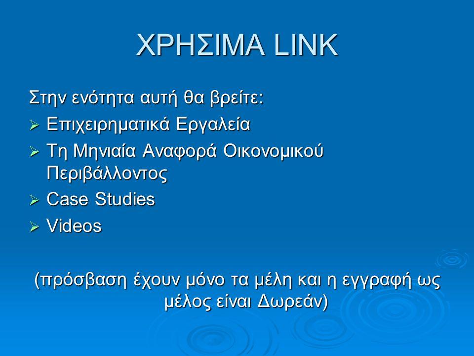 ΧΡΗΣΙΜΑ LINK Στην ενότητα αυτή θα βρείτε:  Επιχειρηματικά Εργαλεία  Τη Μηνιαία Αναφορά Οικονομικού Περιβάλλοντος  Case Studies  Videos (πρόσβαση έχουν μόνο τα μέλη και η εγγραφή ως μέλος είναι Δωρεάν)