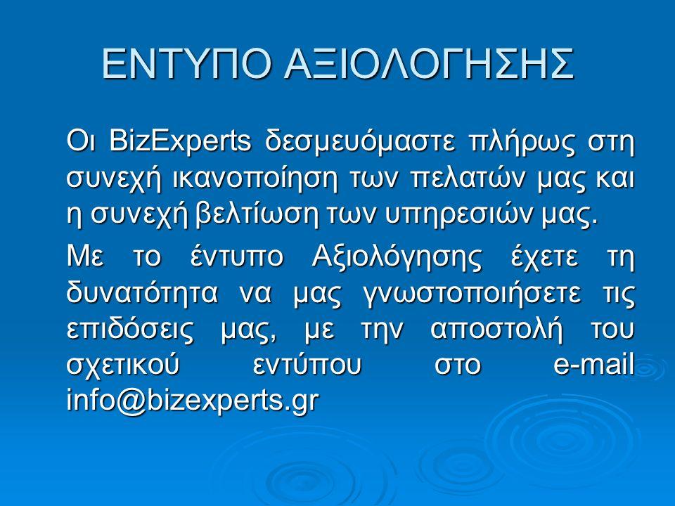 ΕΝΤΥΠΟ ΑΞΙΟΛΟΓΗΣΗΣ Οι BizExperts δεσμευόμαστε πλήρως στη συνεχή ικανοποίηση των πελατών μας και η συνεχή βελτίωση των υπηρεσιών μας.