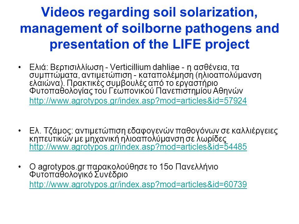Videos regarding soil solarization, management of soilborne pathogens and presentation of the LIFE project Eλιά: Βερτισιλλίωση - Verticillium dahliae - η ασθένεια, τα συμπτώματα, αντιμετώπιση - καταπολέμηση (ηλιοαπολύμανση ελαιώνα).