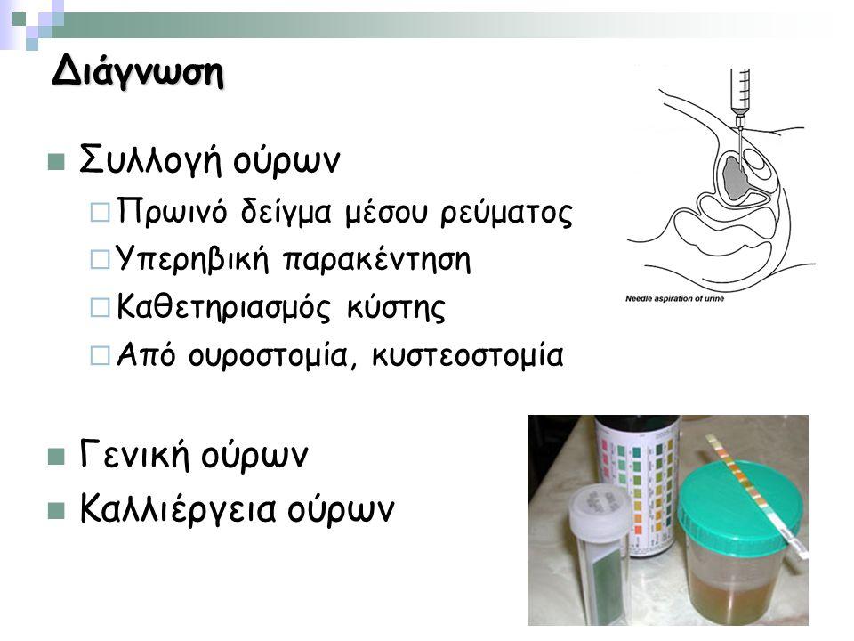 Διάγνωση Συλλογή ούρων  Πρωινό δείγμα μέσου ρεύματος  Υπερηβική παρακέντηση  Καθετηριασμός κύστης  Από ουροστομία, κυστεοστομία Γενική ούρων Καλλιέργεια ούρων