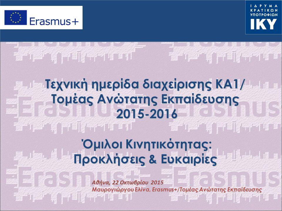 Τεχνική ημερίδα διαχείρισης ΚΑ1/ Tομέας Ανώτατης Εκπαίδευσης 2015-2016 Όμιλοι Κινητικότητας: Προκλήσεις & Ευκαιρίες Aθήνα, 22 Οκτωβρίου 2015 Μαυρογιώργου Ελίνα, Erasmus+/Τομέας Ανώτατης Εκπαίδευσης