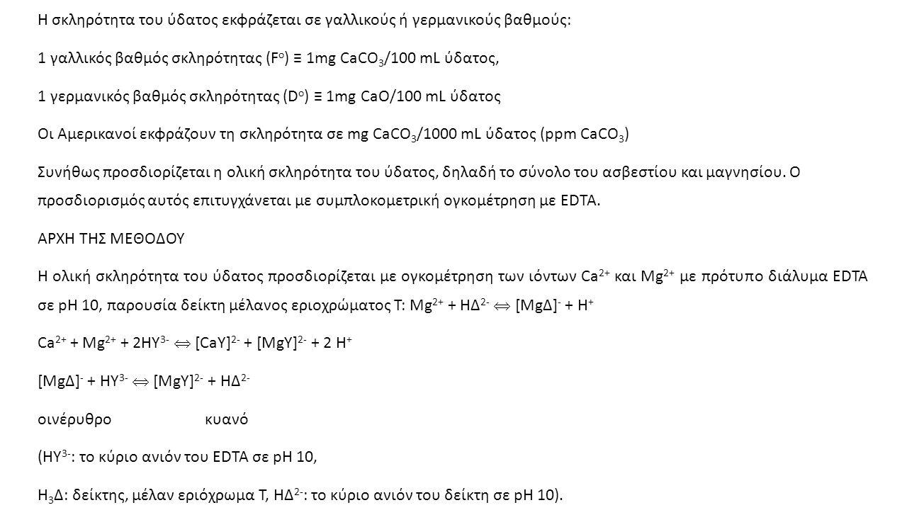 Η σκληρότητα του ύδατος εκφράζεται σε γαλλικούς ή γερμανικούς βαθμούς: 1 γαλλικός βαθμός σκληρότητας (F o ) ≡ 1mg CaCO 3 /100 mL ύδατος, 1 γερμανικός βαθμός σκληρότητας (D o ) ≡ 1mg CaO/100 mL ύδατος Οι Αμερικανοί εκφράζουν τη σκληρότητα σε mg CaCO 3 /1000 mL ύδατος (ppm CaCO 3 ) Συνήθως προσδιορίζεται η ολική σκληρότητα του ύδατος, δηλαδή το σύνολο του ασβεστίου και μαγνησίου.