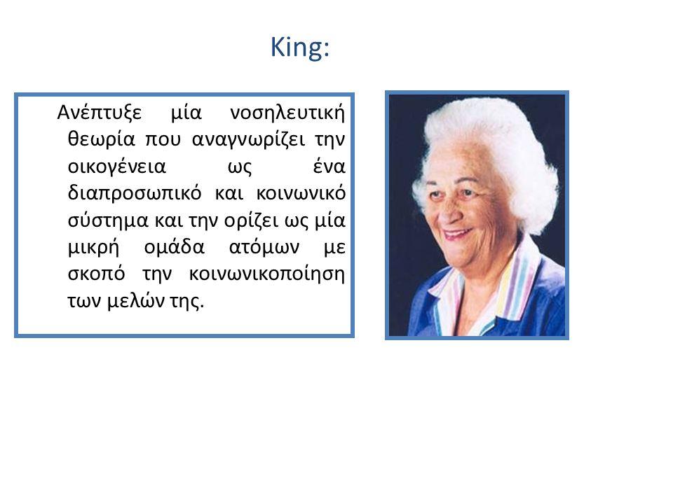 King: Ανέπτυξε μία νοσηλευτική θεωρία που αναγνωρίζει την οικογένεια ως ένα διαπροσωπικό και κοινωνικό σύστημα και την ορίζει ως μία μικρή ομάδα ατόμων με σκοπό την κοινωνικοποίηση των μελών της.