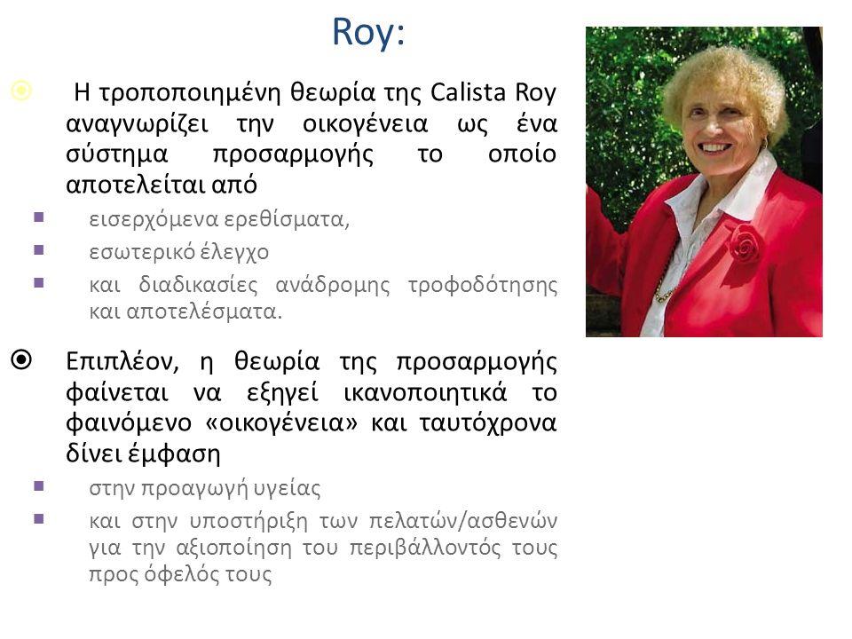 Roy:  Η τροποποιημένη θεωρία της Calista Roy αναγνωρίζει την οικογένεια ως ένα σύστημα προσαρμογής το οποίο αποτελείται από  εισερχόμενα ερεθίσματα,  εσωτερικό έλεγχο  και διαδικασίες ανάδρομης τροφοδότησης και αποτελέσματα.