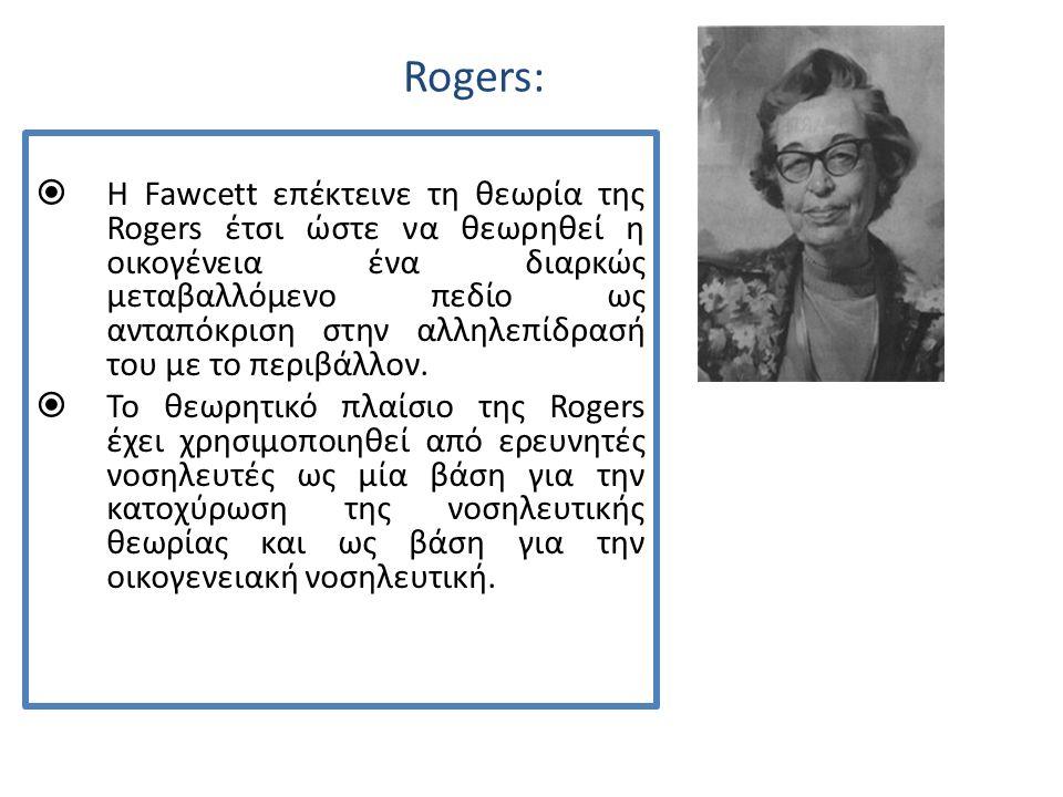Rogers:  H Fawcett επέκτεινε τη θεωρία της Rogers έτσι ώστε να θεωρηθεί η οικογένεια ένα διαρκώς μεταβαλλόμενο πεδίο ως ανταπόκριση στην αλληλεπίδρασή του με το περιβάλλον.